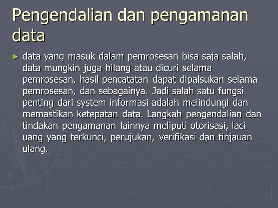 Pengendalian dan pengamanan data ► data yang masuk dalam pemrosesan bisa saja salah, data mungkin juga hilang atau dicuri selama pemrosesan, hasil pen