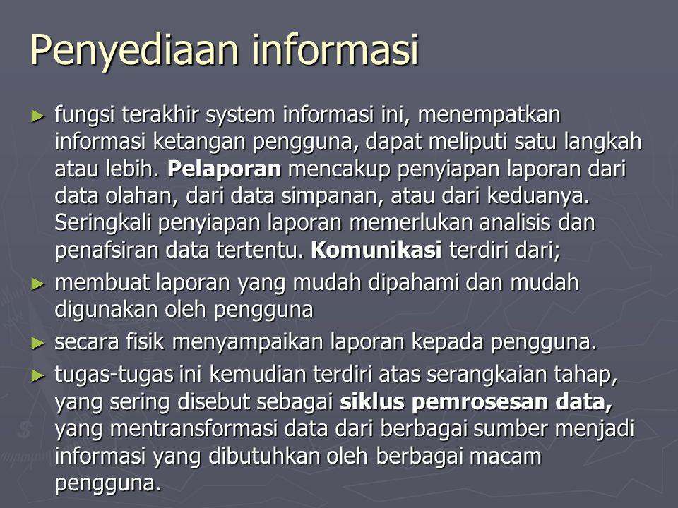 Penyediaan informasi ► fungsi terakhir system informasi ini, menempatkan informasi ketangan pengguna, dapat meliputi satu langkah atau lebih. Pelapora