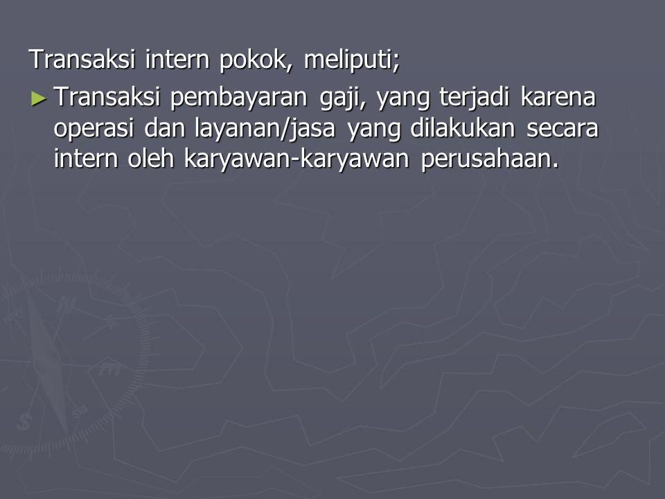 Transaksi intern pokok, meliputi; ► Transaksi pembayaran gaji, yang terjadi karena operasi dan layanan/jasa yang dilakukan secara intern oleh karyawan