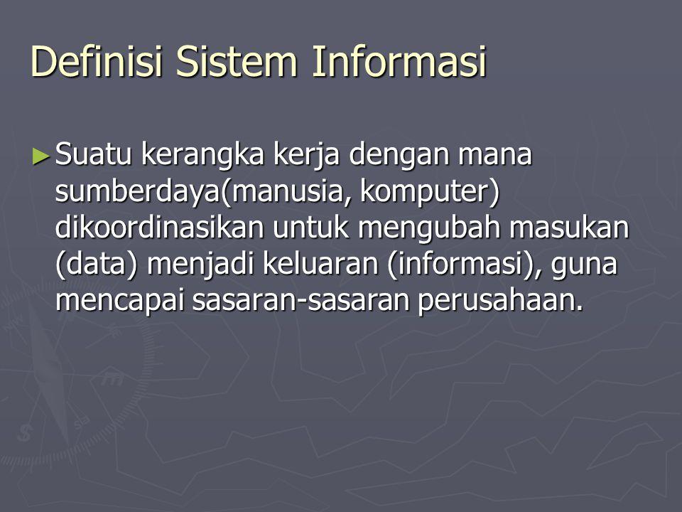 Definisi Sistem Informasi ► Suatu kerangka kerja dengan mana sumberdaya(manusia, komputer) dikoordinasikan untuk mengubah masukan (data) menjadi kelua