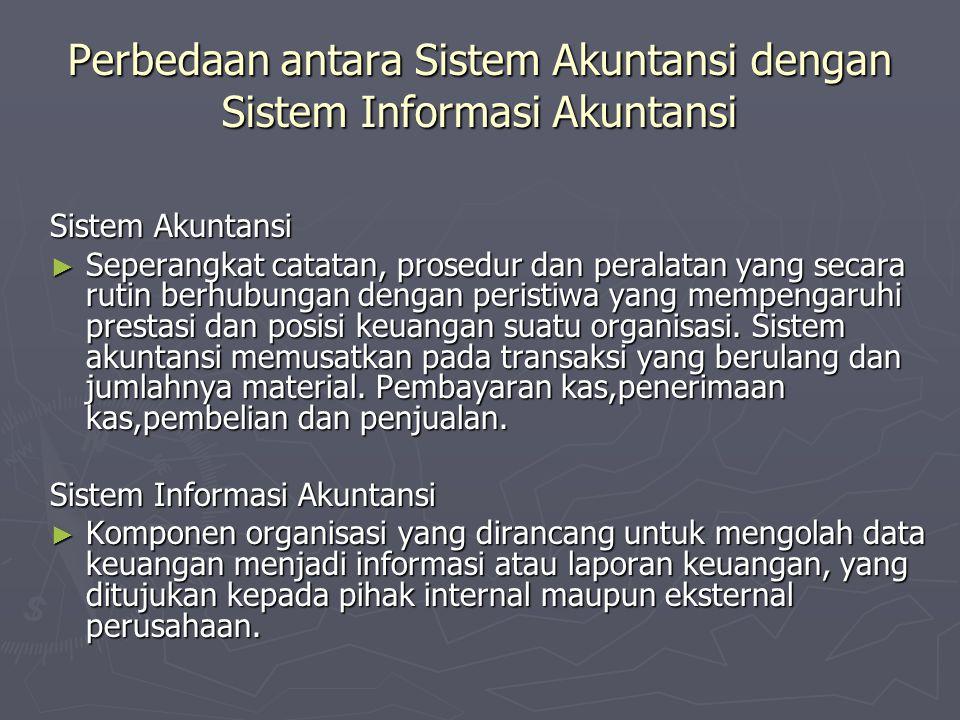 Perbedaan antara Sistem Akuntansi dengan Sistem Informasi Akuntansi Sistem Akuntansi ► Seperangkat catatan, prosedur dan peralatan yang secara rutin b