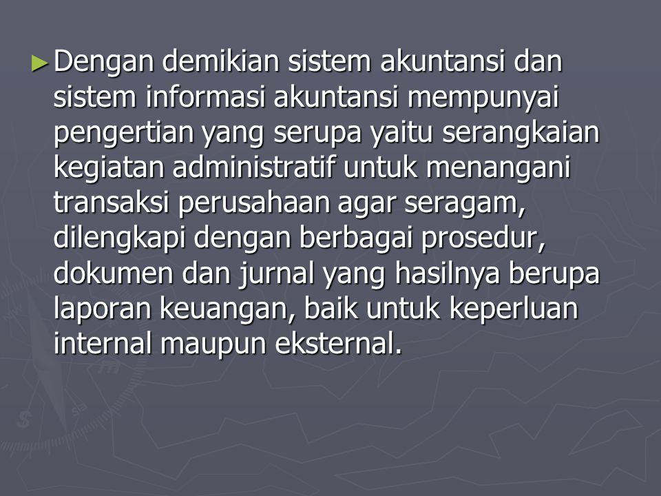► Dengan demikian sistem akuntansi dan sistem informasi akuntansi mempunyai pengertian yang serupa yaitu serangkaian kegiatan administratif untuk mena