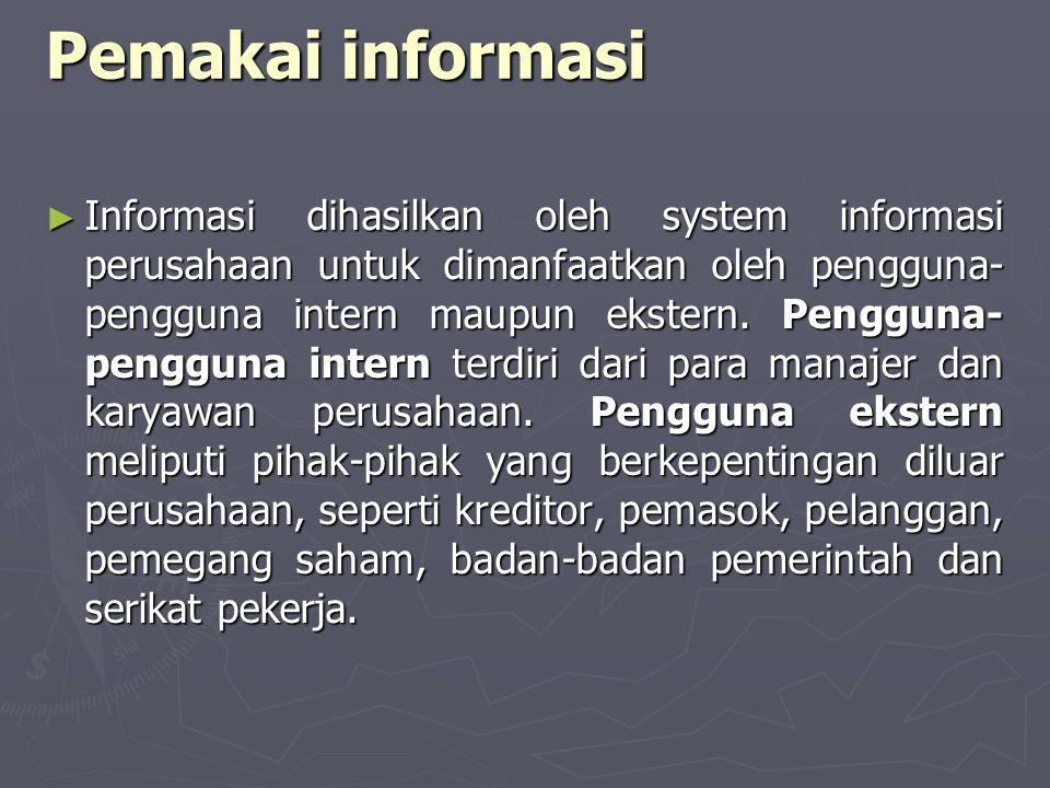 Pemakai informasi ► Informasi dihasilkan oleh system informasi perusahaan untuk dimanfaatkan oleh pengguna- pengguna intern maupun ekstern. Pengguna-