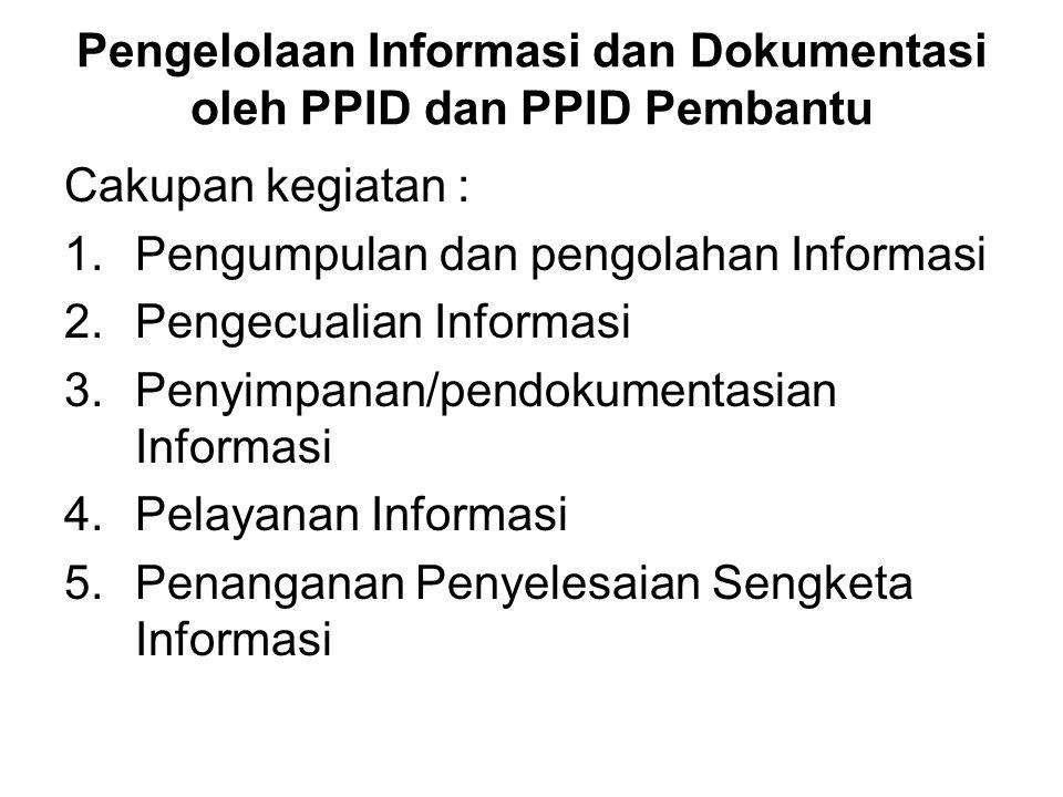 Pengelolaan Informasi dan Dokumentasi oleh PPID dan PPID Pembantu Cakupan kegiatan : 1.Pengumpulan dan pengolahan Informasi 2.Pengecualian Informasi 3