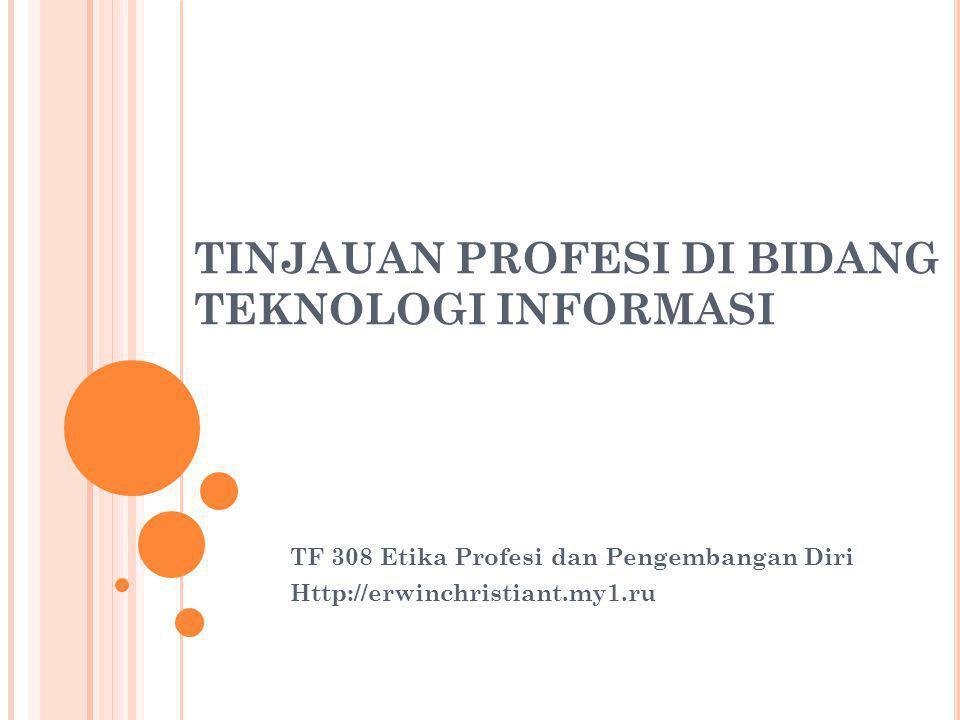 TINJAUAN PROFESI DI BIDANG TEKNOLOGI INFORMASI TF 308 Etika Profesi dan Pengembangan Diri Http://erwinchristiant.my1.ru