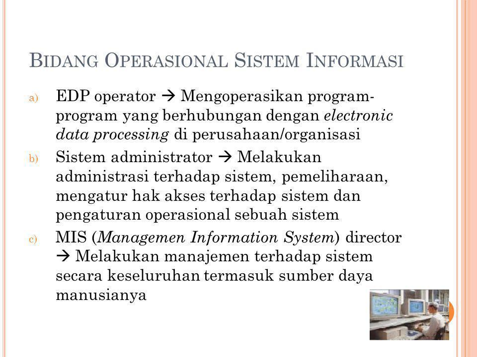 B IDANG O PERASIONAL S ISTEM I NFORMASI a) EDP operator  Mengoperasikan program- program yang berhubungan dengan electronic data processing di perusa