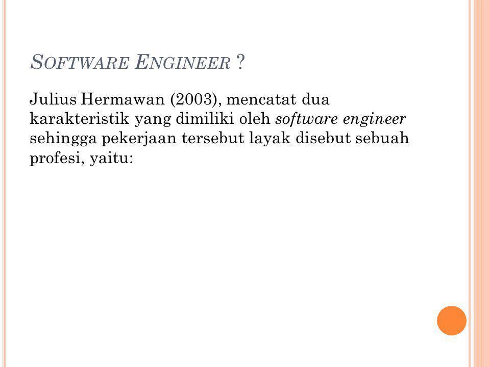 S OFTWARE E NGINEER ? Julius Hermawan (2003), mencatat dua karakteristik yang dimiliki oleh software engineer sehingga pekerjaan tersebut layak disebu