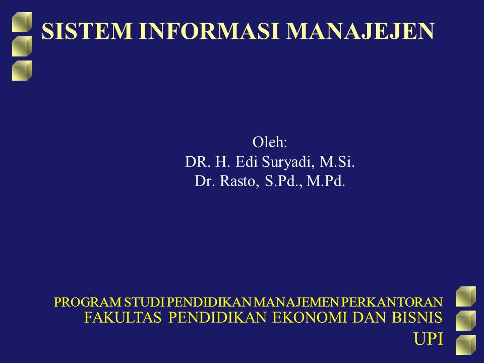 SISTEM INFORMASI MANAJEJEN Oleh: DR. H. Edi Suryadi, M.Si. Dr. Rasto, S.Pd., M.Pd. PROGRAM STUDI PENDIDIKAN MANAJEMEN PERKANTORAN FAKULTAS PENDIDIKAN