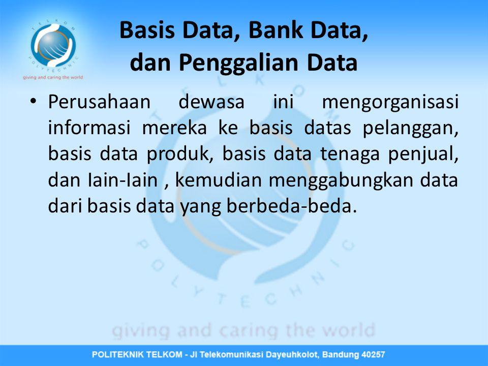 Basis Data, Bank Data, dan Penggalian Data Perusahaan dewasa ini mengorganisasi informasi mereka ke basis datas pelanggan, basis data produk, basis data tenaga penjual, dan Iain-Iain, kemudian menggabungkan data dari basis data yang berbeda-beda.