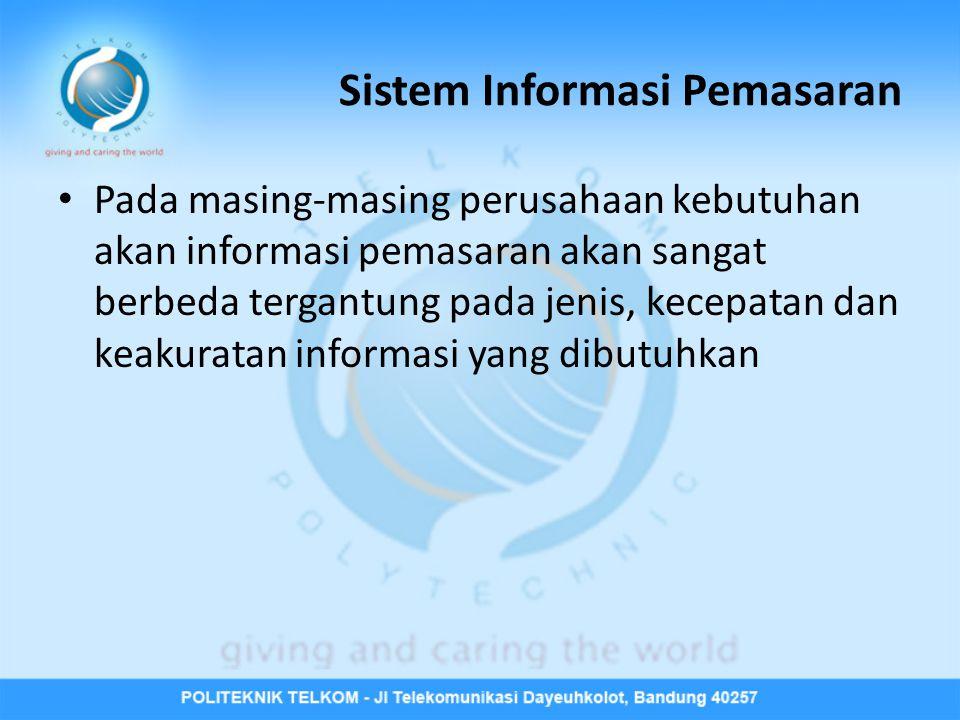 Sistem Informasi Pemasaran Pada masing-masing perusahaan kebutuhan akan informasi pemasaran akan sangat berbeda tergantung pada jenis, kecepatan dan k