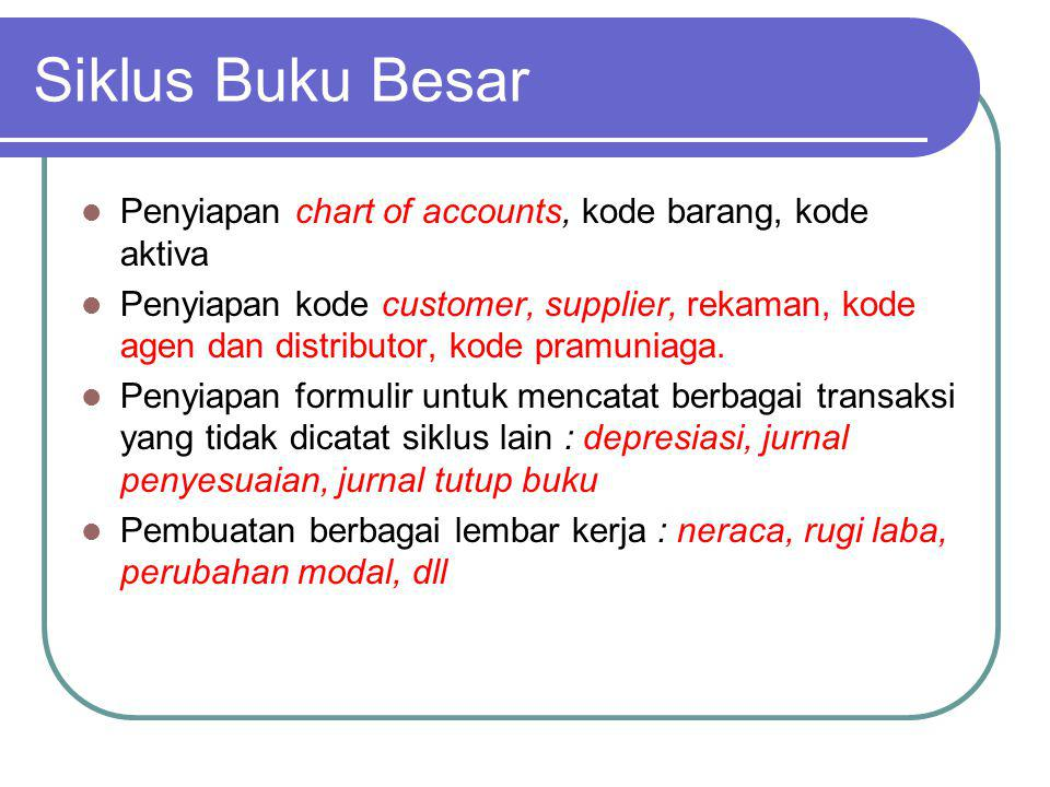 Siklus Buku Besar Penyiapan chart of accounts, kode barang, kode aktiva Penyiapan kode customer, supplier, rekaman, kode agen dan distributor, kode pr