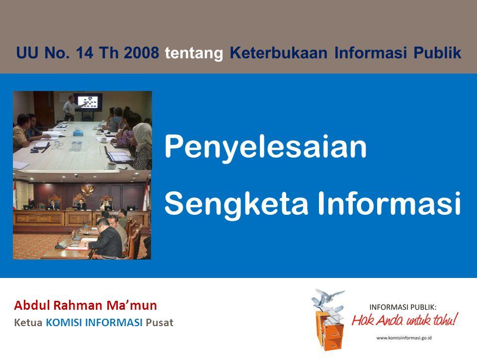 Abdul Rahman Ma'mun Ketua KOMISI INFORMASI Pusat Penyelesaian Sengketa Informasi UU No. 14 Th 2008 tentang Keterbukaan Informasi Publik