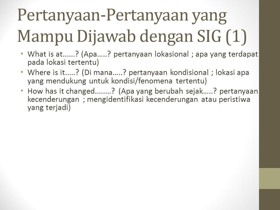 Pertanyaan-Pertanyaan yang Mampu Dijawab dengan SIG (1) What is at......? (Apa…..? pertanyaan lokasional ; apa yang terdapat pada lokasi tertentu) Whe