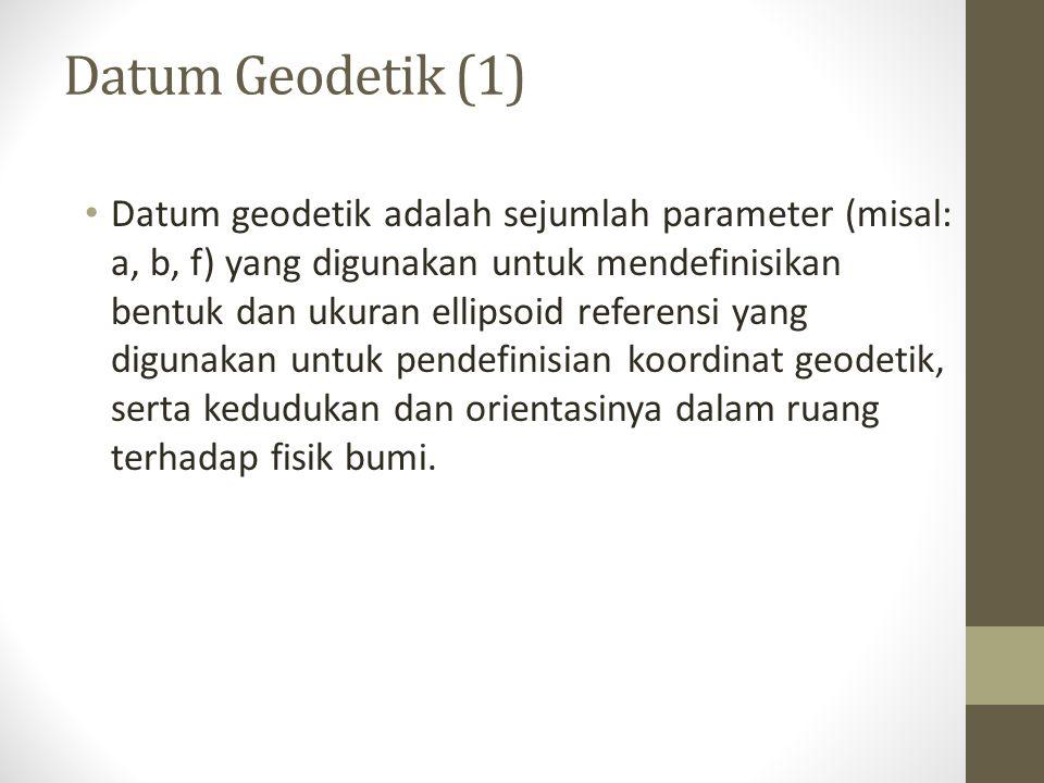 Datum Geodetik (1) Datum geodetik adalah sejumlah parameter (misal: a, b, f) yang digunakan untuk mendefinisikan bentuk dan ukuran ellipsoid referensi