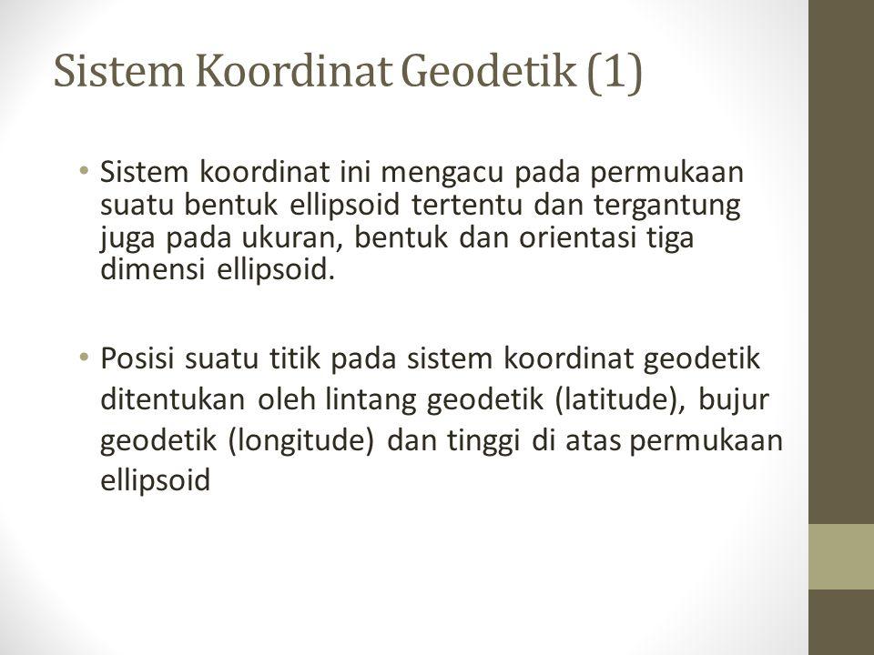 Sistem Koordinat Geodetik (1) Sistem koordinat ini mengacu pada permukaan suatu bentuk ellipsoid tertentu dan tergantung juga pada ukuran, bentuk dan