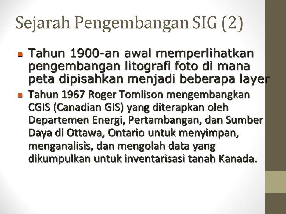 Sejarah Pengembangan SIG (2) Tahun 1900-an awal memperlihatkan pengembangan litografi foto di mana peta dipisahkan menjadi beberapa layer Tahun 1900-an awal memperlihatkan pengembangan litografi foto di mana peta dipisahkan menjadi beberapa layer Tahun 1967 Roger Tomlison mengembangkan CGIS (Canadian GIS) yang diterapkan oleh Departemen Energi, Pertambangan, dan Sumber Daya di Ottawa, Ontario untuk menyimpan, menganalisis, dan mengolah data yang dikumpulkan untuk inventarisasi tanah Kanada.