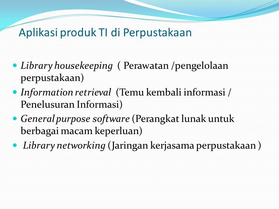 Aplikasi produk TI di Perpustakaan Library housekeeping ( Perawatan /pengelolaan perpustakaan) Information retrieval (Temu kembali informasi / Penelus