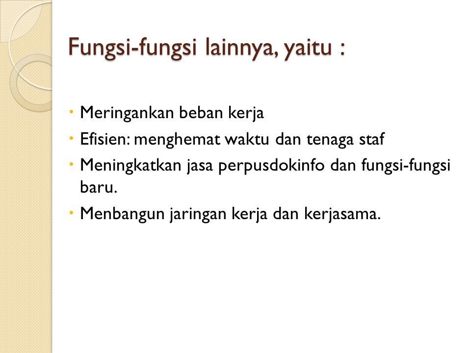 Fungsi-fungsi lainnya, yaitu :  Meringankan beban kerja  Efisien: menghemat waktu dan tenaga staf  Meningkatkan jasa perpusdokinfo dan fungsi-fungs