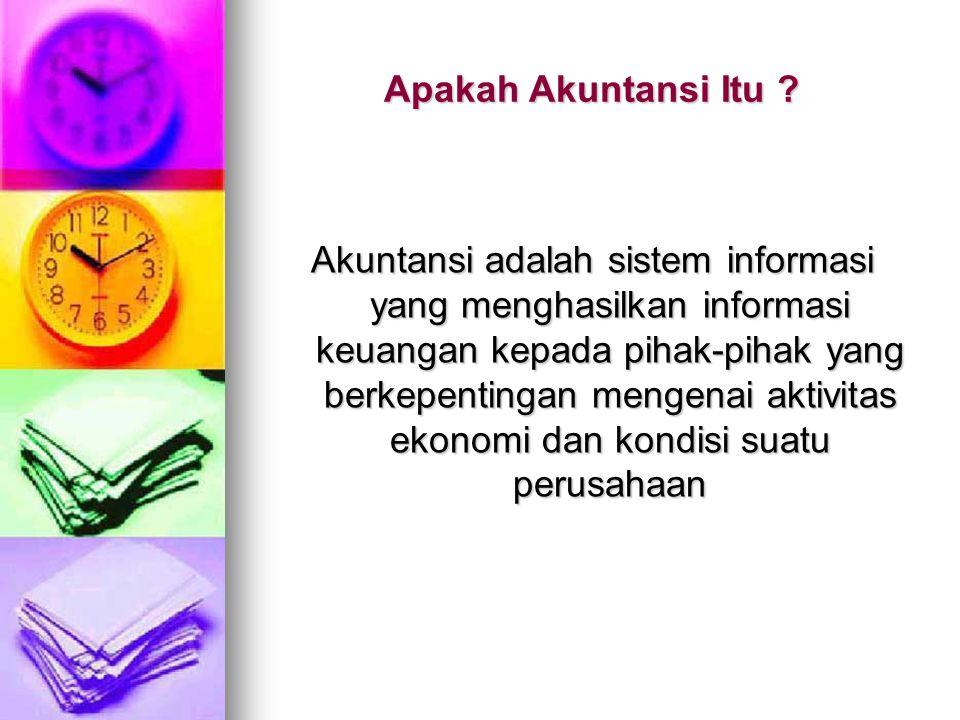 Apakah Akuntansi Itu ? Akuntansi adalah sistem informasi yang menghasilkan informasi keuangan kepada pihak-pihak yang berkepentingan mengenai aktivita