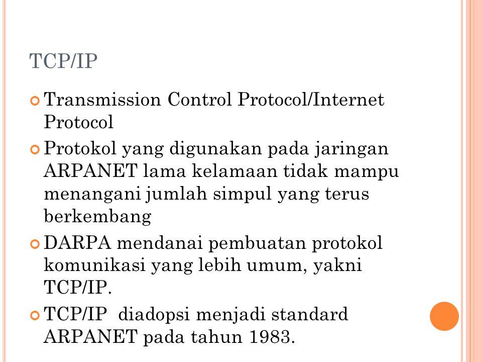 TCP/IP Transmission Control Protocol/Internet Protocol Protokol yang digunakan pada jaringan ARPANET lama kelamaan tidak mampu menangani jumlah simpul yang terus berkembang DARPA mendanai pembuatan protokol komunikasi yang lebih umum, yakni TCP/IP.