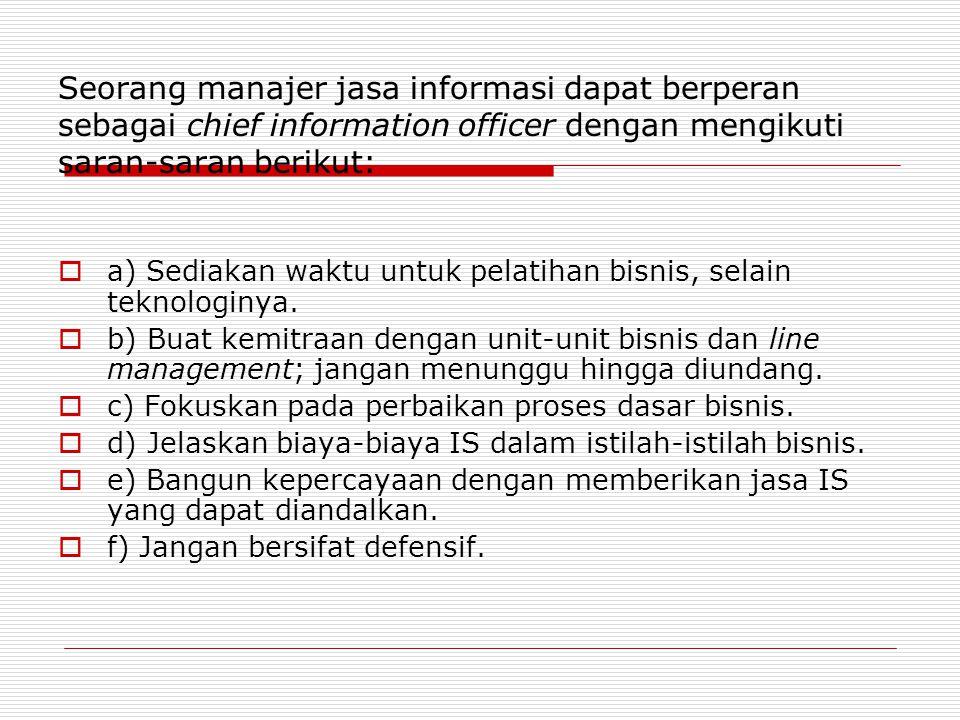 Seorang manajer jasa informasi dapat berperan sebagai chief information officer dengan mengikuti saran-saran berikut:  a) Sediakan waktu untuk pelatihan bisnis, selain teknologinya.