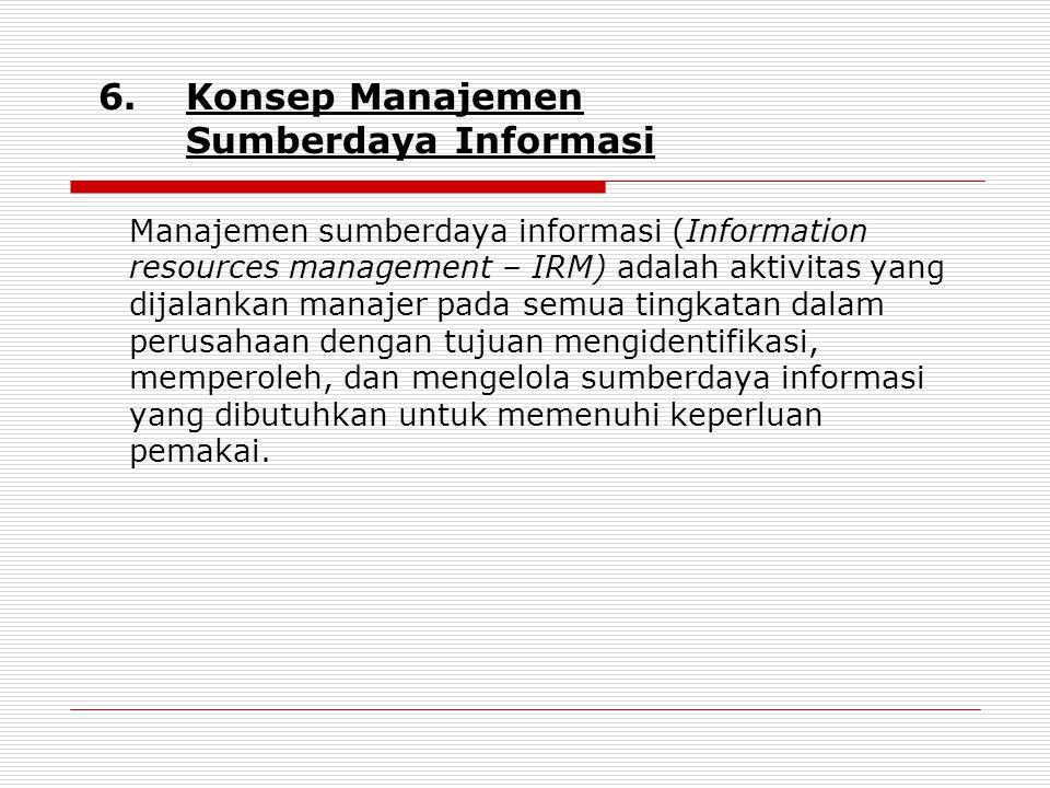 6.Konsep Manajemen Sumberdaya Informasi Manajemen sumberdaya informasi (Information resources management – IRM) adalah aktivitas yang dijalankan manajer pada semua tingkatan dalam perusahaan dengan tujuan mengidentifikasi, memperoleh, dan mengelola sumberdaya informasi yang dibutuhkan untuk memenuhi keperluan pemakai.