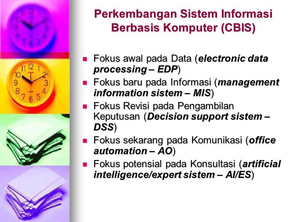 Perkembangan Sistem Informasi Berbasis Komputer (CBIS) Fokus awal pada Data (electronic data processing – EDP) Fokus awal pada Data (electronic data processing – EDP) Fokus baru pada Informasi (management information sistem – MIS) Fokus baru pada Informasi (management information sistem – MIS) Fokus Revisi pada Pengambilan Keputusan (Decision support sistem – DSS) Fokus Revisi pada Pengambilan Keputusan (Decision support sistem – DSS) Fokus sekarang pada Komunikasi (office automation – AO) Fokus sekarang pada Komunikasi (office automation – AO) Fokus potensial pada Konsultasi (artificial intelligence/expert sistem – AI/ES) Fokus potensial pada Konsultasi (artificial intelligence/expert sistem – AI/ES)