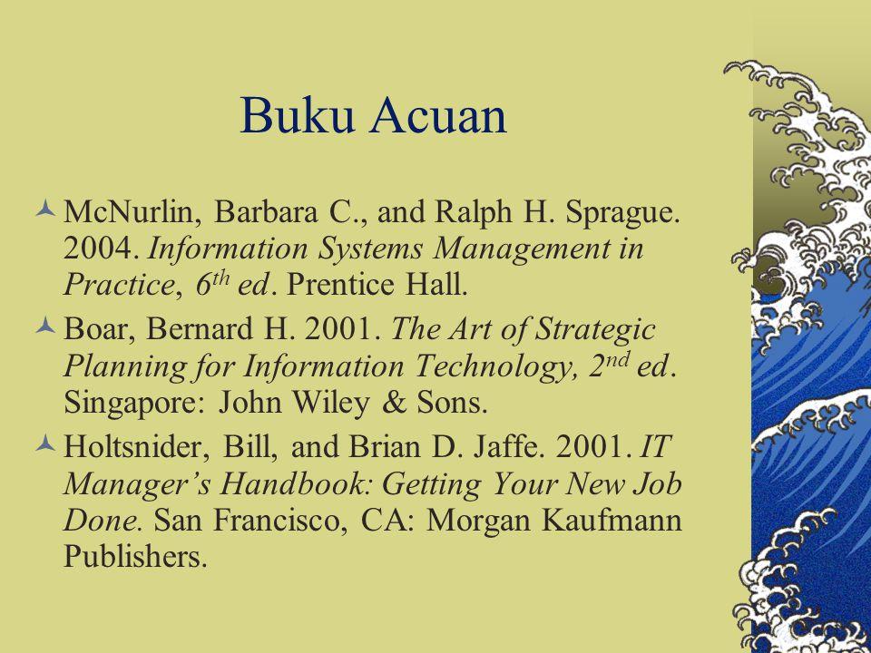 Buku Acuan McNurlin, Barbara C., and Ralph H. Sprague. 2004. Information Systems Management in Practice, 6 th ed. Prentice Hall. Boar, Bernard H. 2001