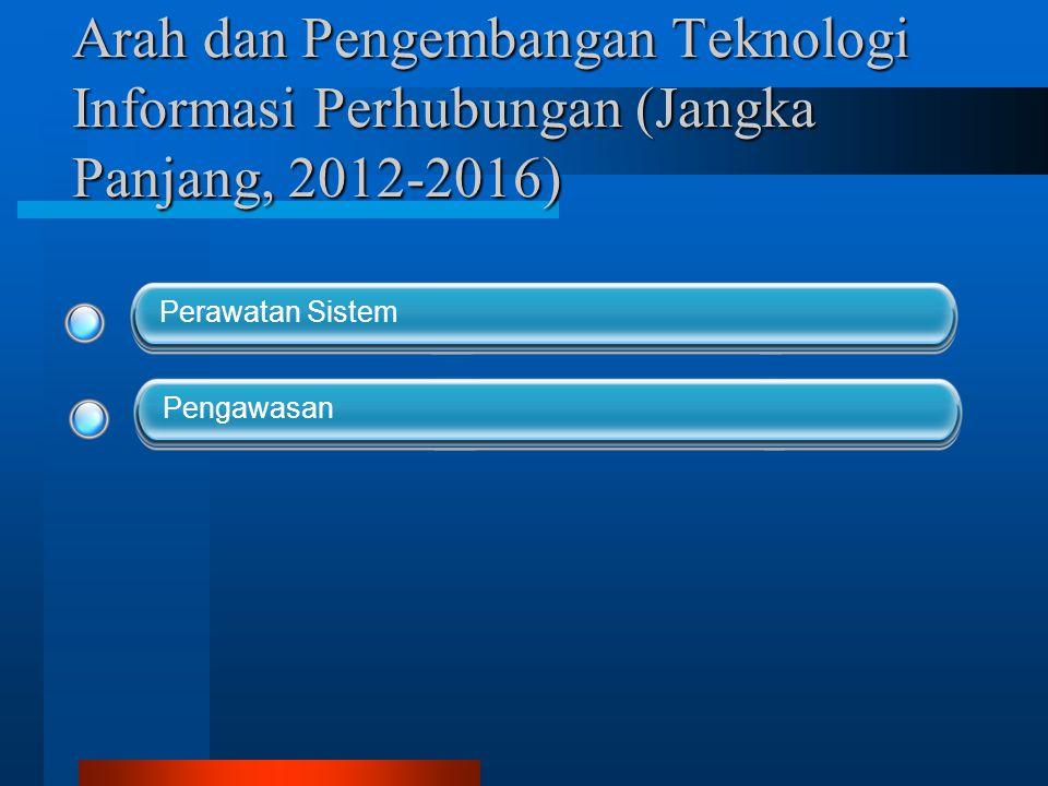 Arah dan Pengembangan Teknologi Informasi Perhubungan (Jangka Panjang, 2012-2016) Perawatan Sistem Pengawasan