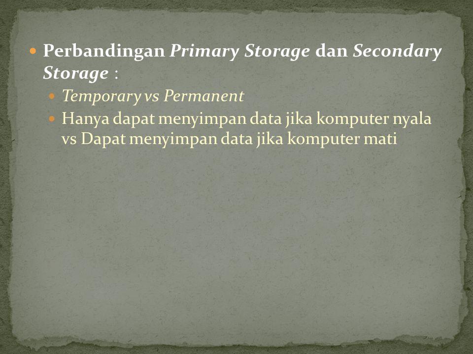 Perbandingan Primary Storage dan Secondary Storage : Temporary vs Permanent Hanya dapat menyimpan data jika komputer nyala vs Dapat menyimpan data jika komputer mati