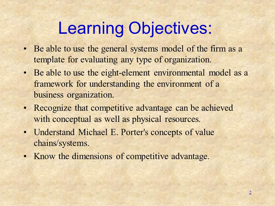 2 Learning Objectives: Be able to use the general systems model of the firm as a template for evaluating any type of organization. Be able to use the