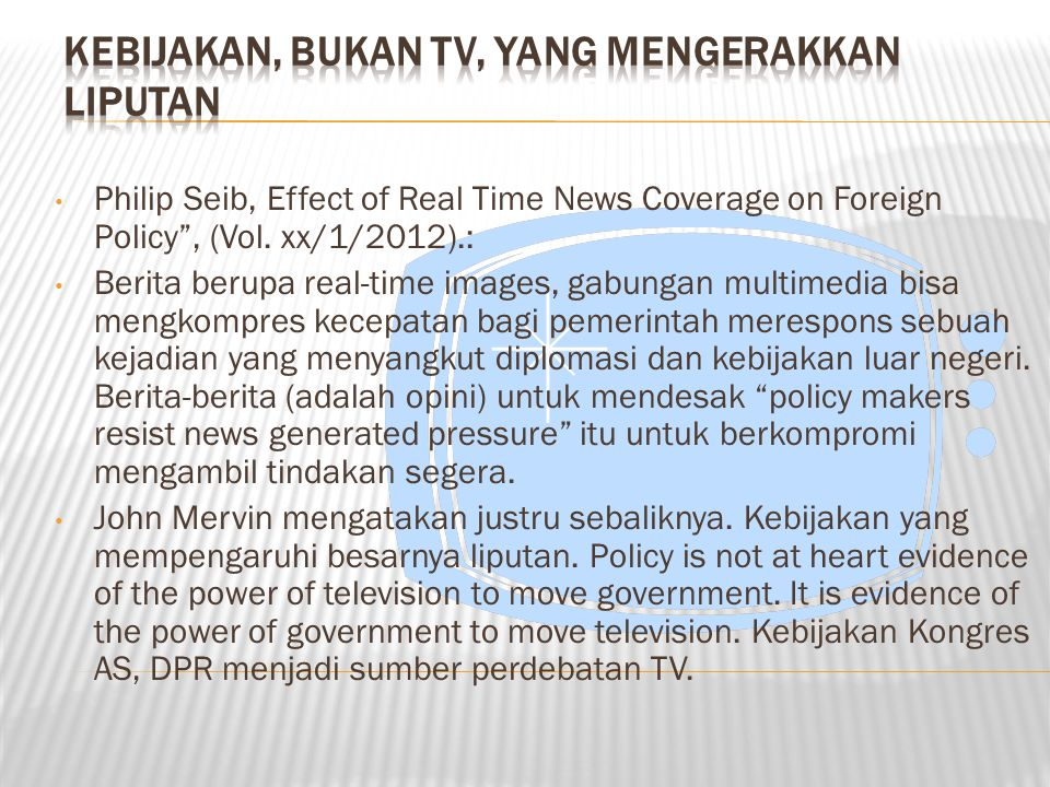 "Philip Seib, Effect of Real Time News Coverage on Foreign Policy"", (Vol. xx/1/2012).: Berita berupa real-time images, gabungan multimedia bisa mengkom"