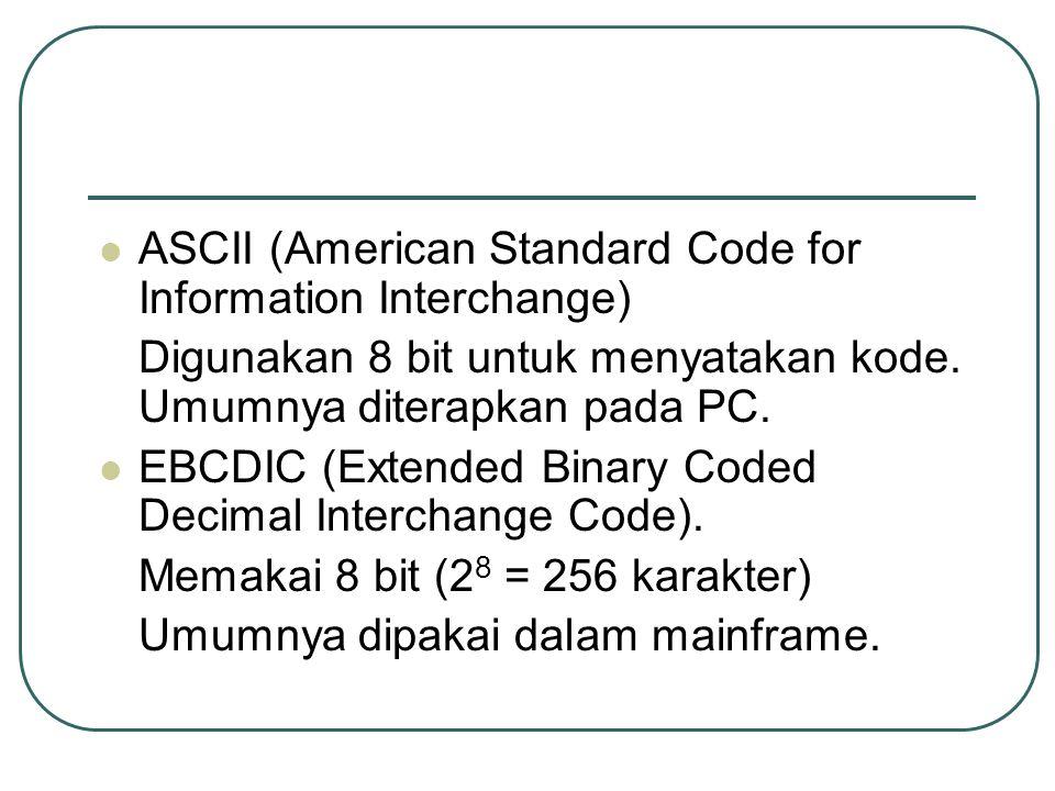 ASCII (American Standard Code for Information Interchange) Digunakan 8 bit untuk menyatakan kode. Umumnya diterapkan pada PC. EBCDIC (Extended Binary