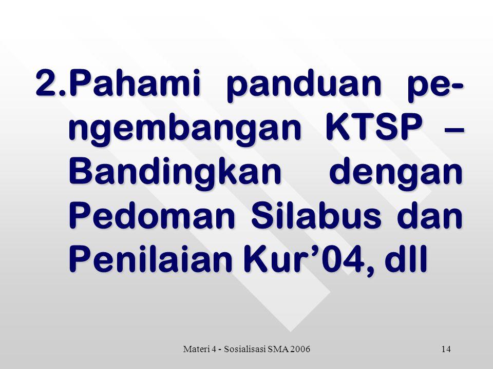 14Materi 4 - Sosialisasi SMA 2006 2.Pahami panduan pe- ngembangan KTSP – Bandingkan dengan Pedoman Silabus dan Penilaian Kur'04, dll