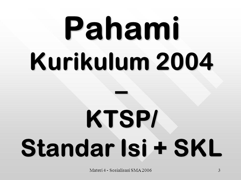 3Materi 4 - Sosialisasi SMA 2006 Pahami Kurikulum 2004 –KTSP/ Standar Isi + SKL