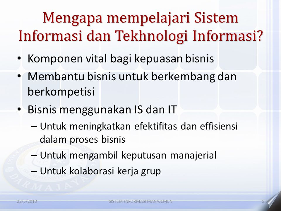 Mengapa mempelajari Sistem Informasi dan Tekhnologi Informasi? Komponen vital bagi kepuasan bisnis Membantu bisnis untuk berkembang dan berkompetisi B