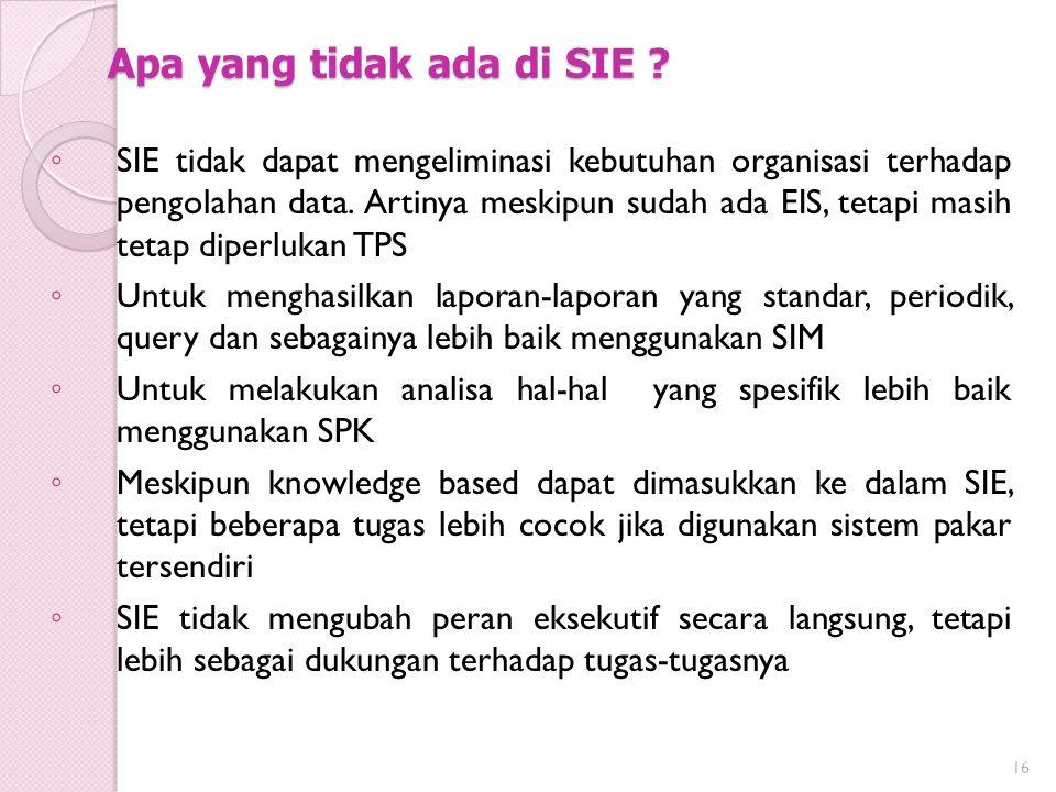Apa yang tidak ada di SIE ? ◦ SIE tidak dapat mengeliminasi kebutuhan organisasi terhadap pengolahan data. Artinya meskipun sudah ada EIS, tetapi masi