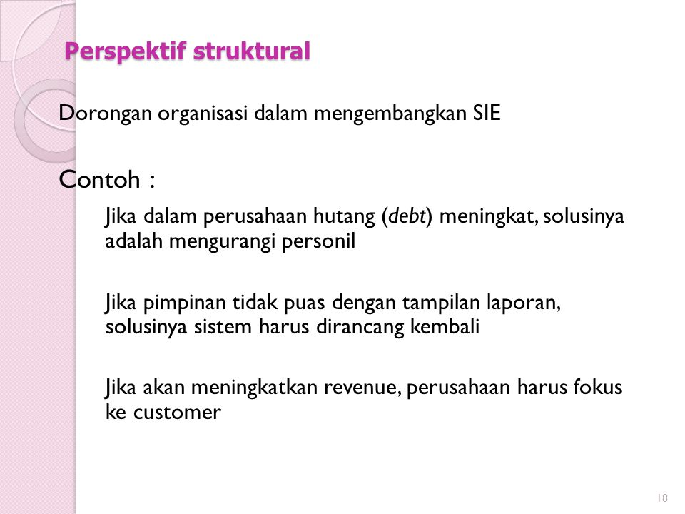 Perspektif struktural Dorongan organisasi dalam mengembangkan SIE Contoh : Jika dalam perusahaan hutang (debt) meningkat, solusinya adalah mengurangi personil Jika pimpinan tidak puas dengan tampilan laporan, solusinya sistem harus dirancang kembali Jika akan meningkatkan revenue, perusahaan harus fokus ke customer 18