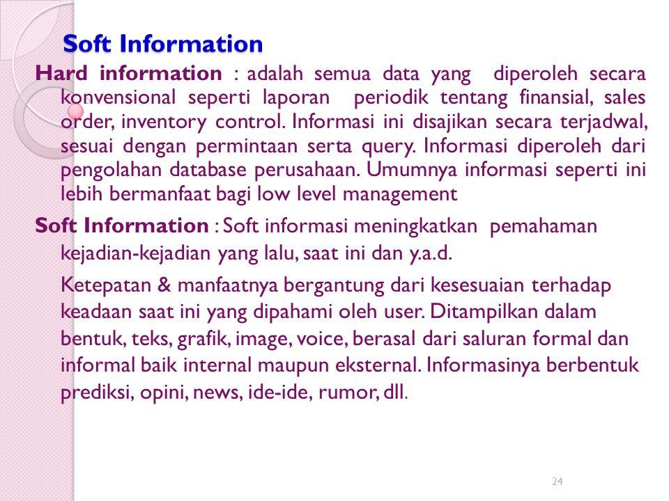 Soft Information Hard information : adalah semua data yang diperoleh secara konvensional seperti laporan periodik tentang finansial, sales order, inve