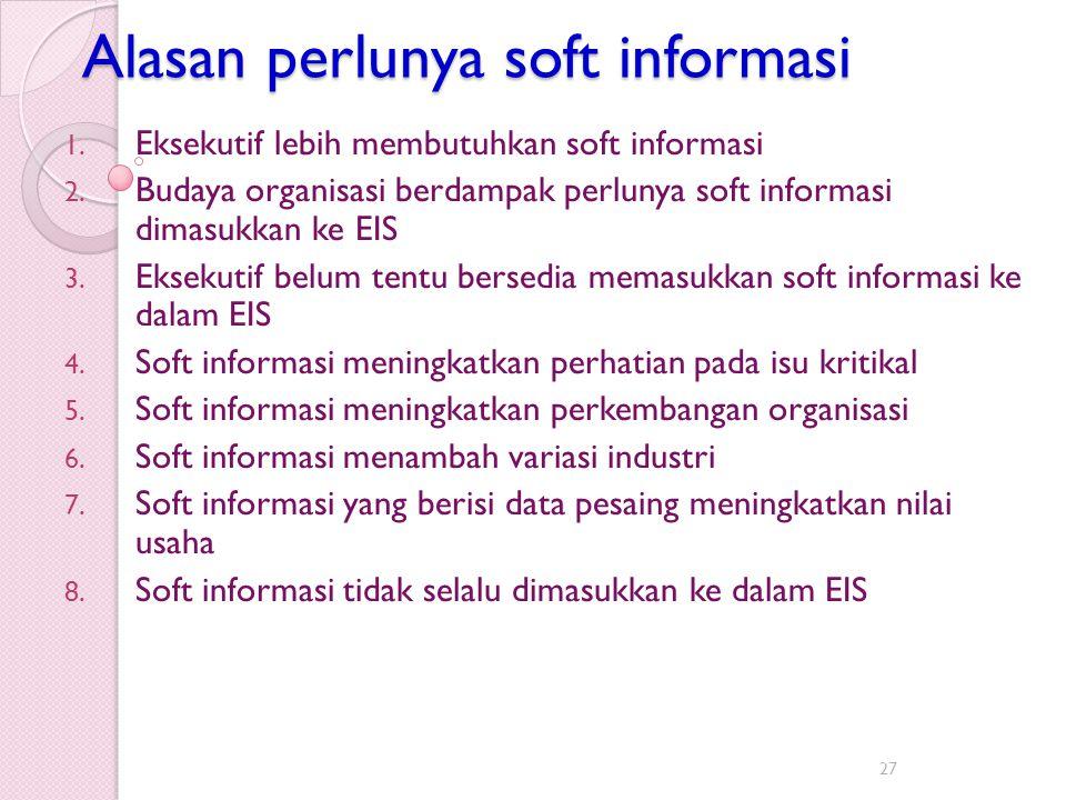 Alasan perlunya soft informasi 1. Eksekutif lebih membutuhkan soft informasi 2. Budaya organisasi berdampak perlunya soft informasi dimasukkan ke EIS