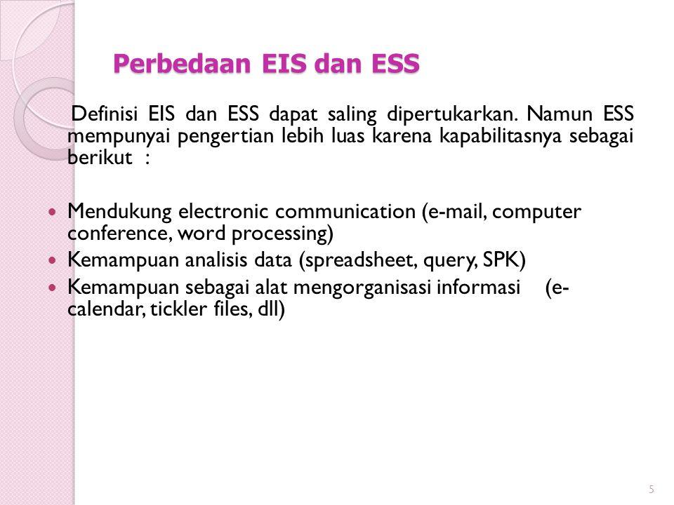 Perbedaan EIS dan ESS Definisi EIS dan ESS dapat saling dipertukarkan. Namun ESS mempunyai pengertian lebih luas karena kapabilitasnya sebagai berikut