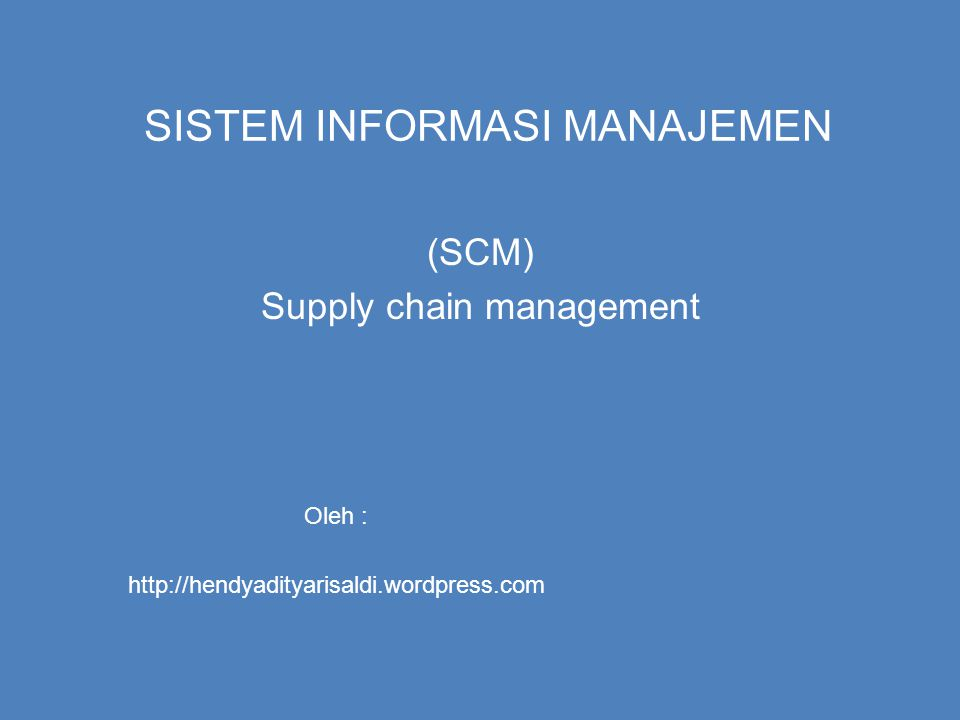 SISTEM INFORMASI MANAJEMEN (SCM) Supply chain management Oleh : http://hendyadityarisaldi.wordpress.com