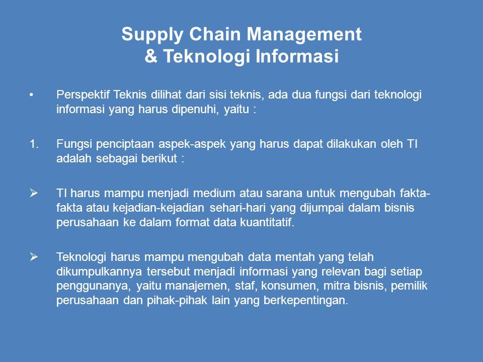 Supply Chain Management & Teknologi Informasi Perspektif Teknis dilihat dari sisi teknis, ada dua fungsi dari teknologi informasi yang harus dipenuhi, yaitu : 1.Fungsi penciptaan aspek-aspek yang harus dapat dilakukan oleh TI adalah sebagai berikut :  TI harus mampu menjadi medium atau sarana untuk mengubah fakta- fakta atau kejadian-kejadian sehari-hari yang dijumpai dalam bisnis perusahaan ke dalam format data kuantitatif.