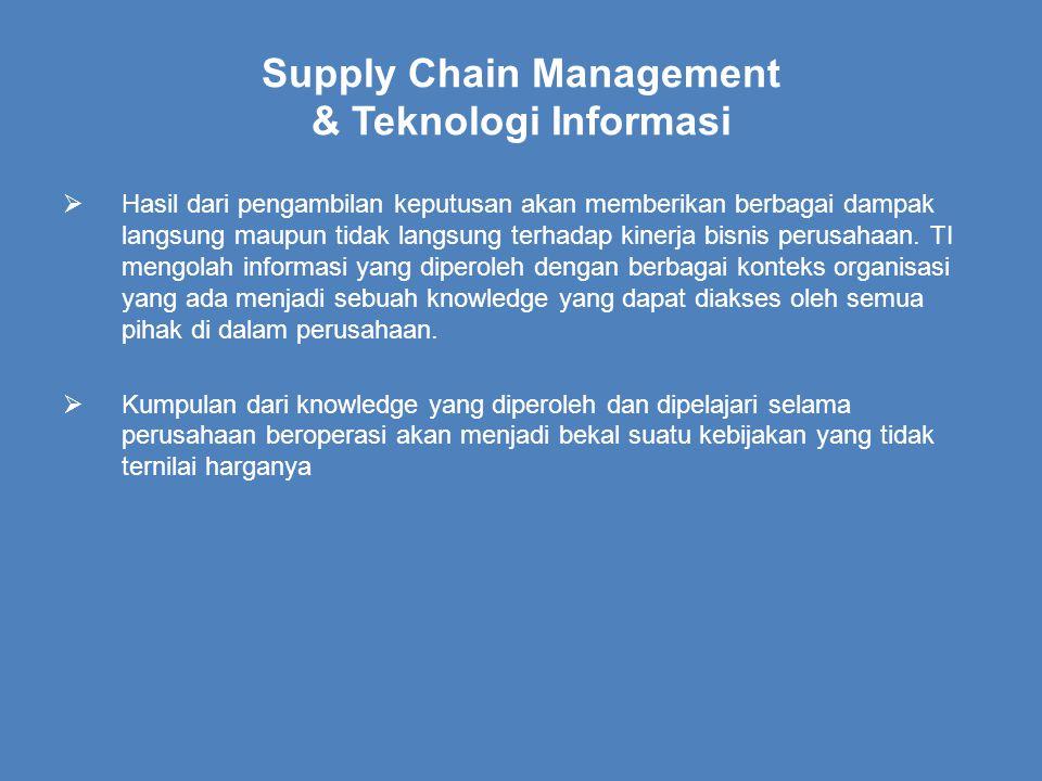 Supply Chain Management & Teknologi Informasi  Hasil dari pengambilan keputusan akan memberikan berbagai dampak langsung maupun tidak langsung terhadap kinerja bisnis perusahaan.