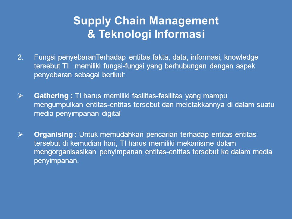 Supply Chain Management & Teknologi Informasi 2.Fungsi penyebaranTerhadap entitas fakta, data, informasi, knowledge tersebut TI memiliki fungsi-fungsi yang berhubungan dengan aspek penyebaran sebagai berikut:  Gathering : TI harus memiliki fasilitas-fasilitas yang mampu mengumpulkan entitas-entitas tersebut dan meletakkannya di dalam suatu media penyimpanan digital  Organising : Untuk memudahkan pencarian terhadap entitas-entitas tersebut di kemudian hari, TI harus memiliki mekanisme dalam mengorganisasikan penyimpanan entitas-entitas tersebut ke dalam media penyimpanan.