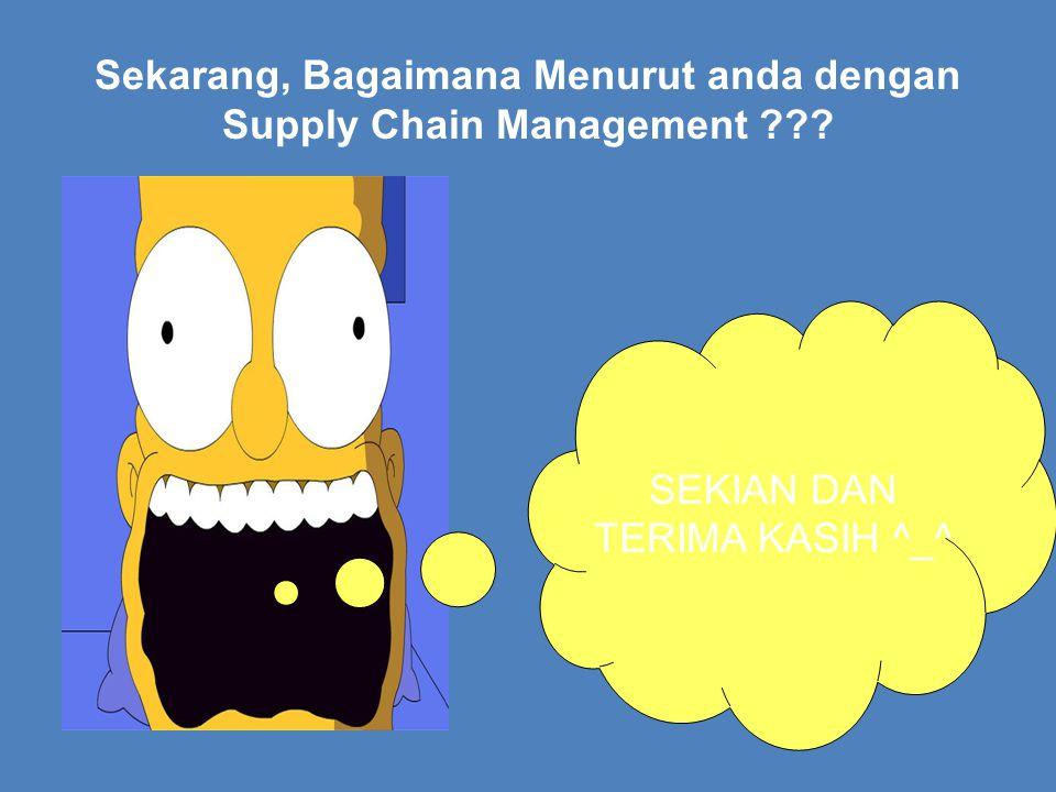 Sekarang, Bagaimana Menurut anda dengan Supply Chain Management ??? SEKIAN DAN TERIMA KASIH ^_^