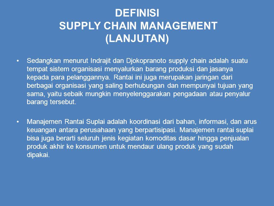 DEFINISI SUPPLY CHAIN MANAGEMENT (LANJUTAN) Sedangkan menurut Indrajit dan Djokopranoto supply chain adalah suatu tempat sistem organisasi menyalurkan barang produksi dan jasanya kepada para pelanggannya.