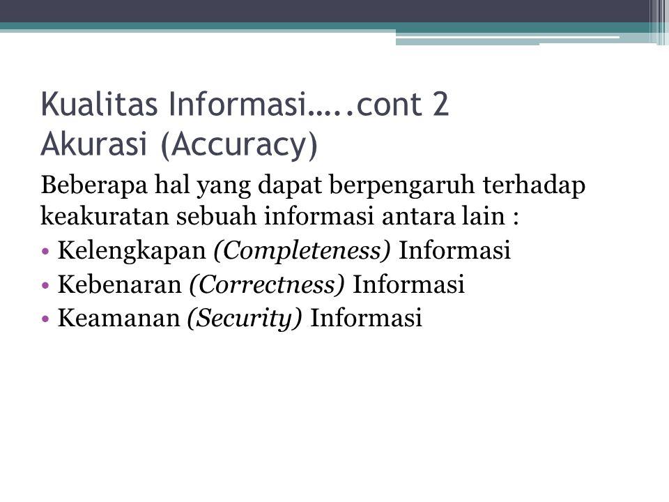 Kualitas Informasi…..cont 2 Akurasi (Accuracy) Beberapa hal yang dapat berpengaruh terhadap keakuratan sebuah informasi antara lain : Kelengkapan (Completeness) Informasi Kebenaran (Correctness) Informasi Keamanan (Security) Informasi