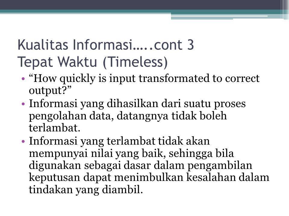 Kualitas Informasi…..cont 3 Tepat Waktu (Timeless) How quickly is input transformated to correct output Informasi yang dihasilkan dari suatu proses pengolahan data, datangnya tidak boleh terlambat.