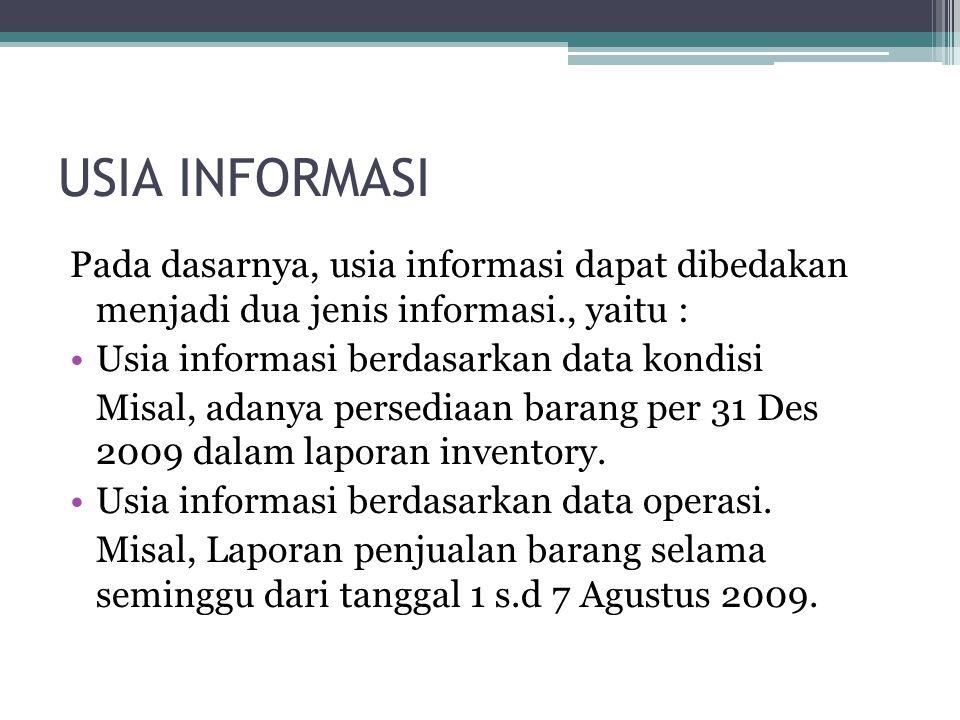 USIA INFORMASI Pada dasarnya, usia informasi dapat dibedakan menjadi dua jenis informasi., yaitu : Usia informasi berdasarkan data kondisi Misal, adanya persediaan barang per 31 Des 2009 dalam laporan inventory.